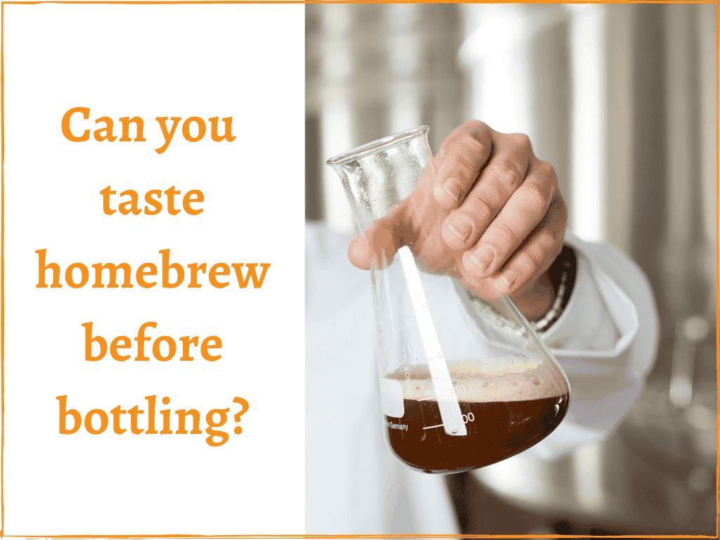Can you taste homebrew before bottling